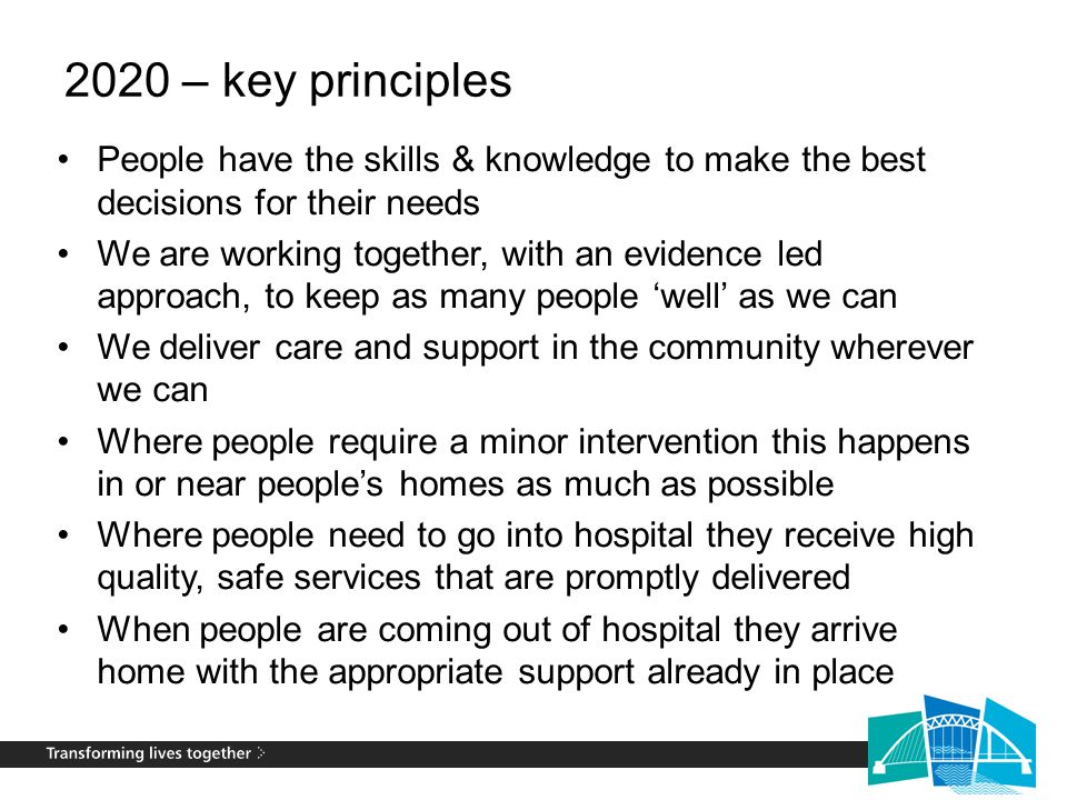 2020 – key principles People have the skills & knowledge to make the best decisions for their needs We are working together, with an evidence led approach, to keep as many people 'well' as we can We deliver care and support in the community wherever we can Where people require a minor intervention this happens in or near people's homes as much as possible Where people need to go into hospital they receive high quality, safe services that are promptly delivered When people are coming out of hospital they arrive home with the appropriate support already in place