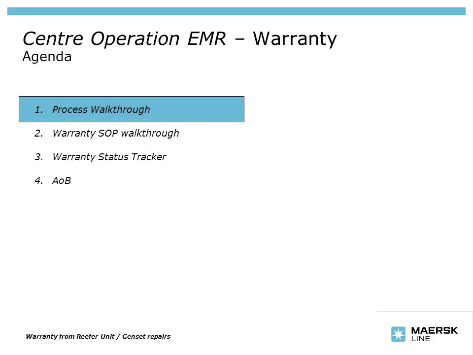 Insert department name via 'View/Header and Footer…' Centre Operation EMR – Warranty Agenda 1.Process Walkthrough 2.Warranty SOP walkthrough 3.Warranty Status Tracker 4.AoB Warranty from Reefer Unit / Genset repairs