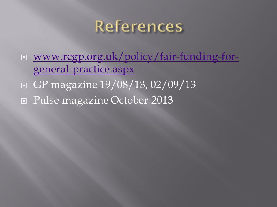  www.rcgp.org.uk/policy/fair-funding-for- general-practice.aspx www.rcgp.org.uk/policy/fair-funding-for- general-practice.aspx  GP magazine 19/08/13
