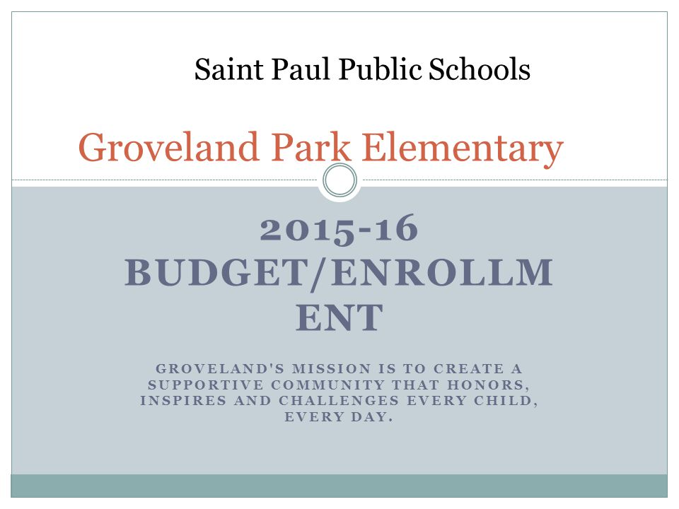 2015-16 BUDGET/ENROLLM ENT GROVELAND S MISSION IS TO CREATE A SUPPORTIVE COMMUNITY THAT HONORS, INSPIRES AND CHALLENGES EVERY CHILD, EVERY DAY.