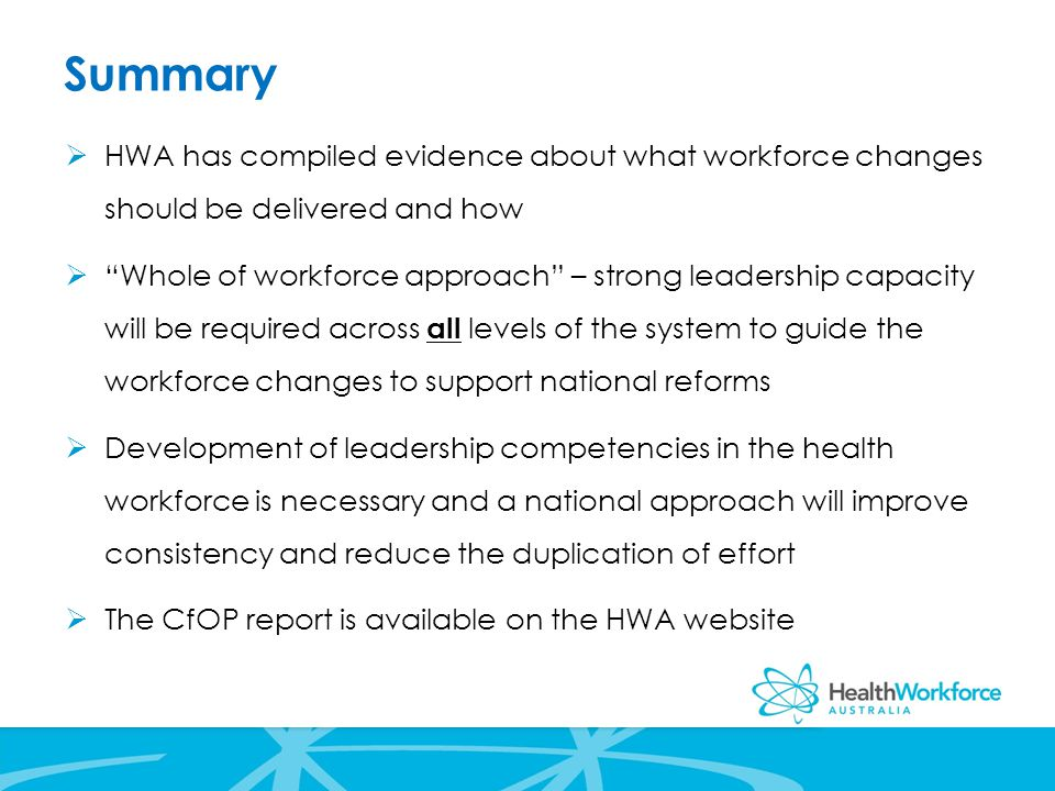 Summary  HWA has compiled evidence about what workforce changes should be delivered and how  Whole of workforce approach – strong leadership capacity will be required across all levels of the system to guide the workforce changes to support national reforms  Development of leadership competencies in the health workforce is necessary and a national approach will improve consistency and reduce the duplication of effort  The CfOP report is available on the HWA website