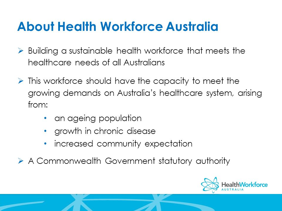 About Health Workforce Australia  Building a sustainable health workforce that meets the healthcare needs of all Australians  This workforce should have the capacity to meet the growing demands on Australia's healthcare system, arising from: an ageing population growth in chronic disease increased community expectation  A Commonwealth Government statutory authority