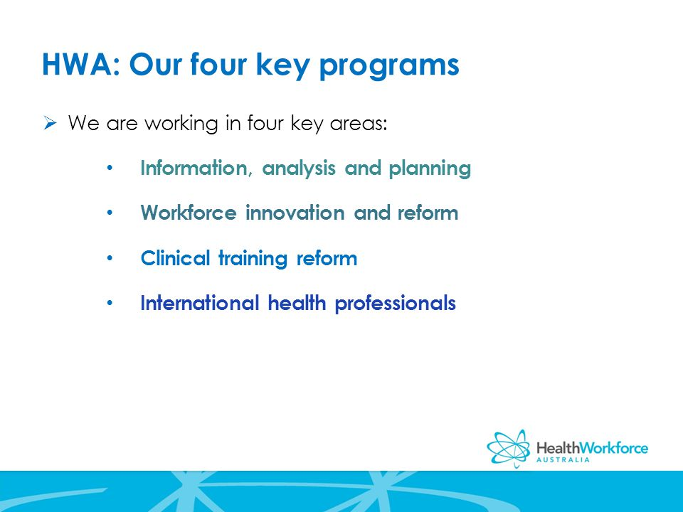 HWA: Our four key programs  We are working in four key areas: Information, analysis and planning Workforce innovation and reform Clinical training reform International health professionals