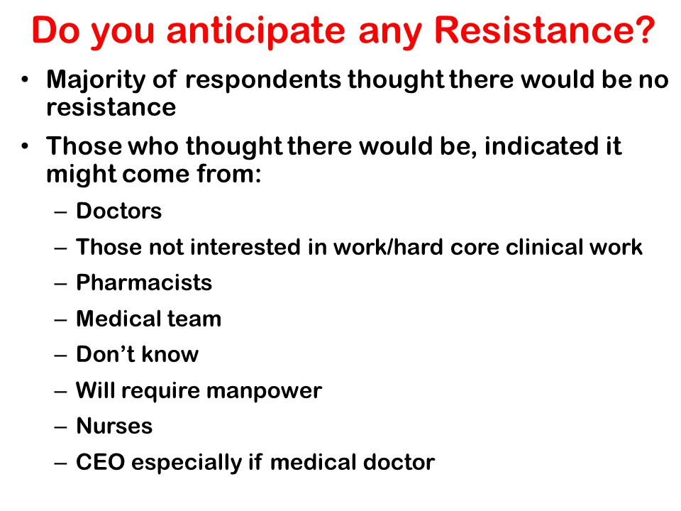 Do you anticipate any Resistance? Majority of respondents thought there would be no resistance Those who thought there would be, indicated it might co