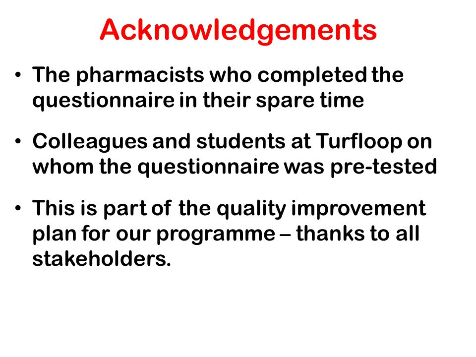 Acknowledgements The pharmacists who completed the questionnaire in their spare time Colleagues and students at Turfloop on whom the questionnaire was