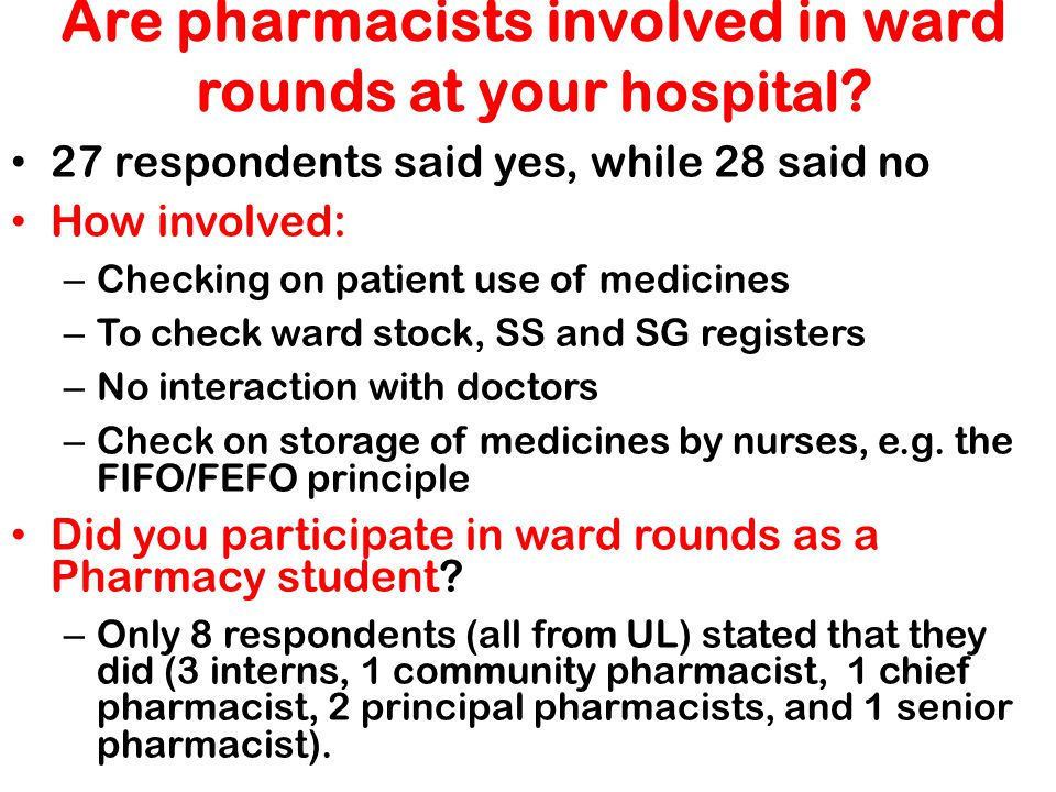 Are pharmacists involved in ward rounds at your hospital ? 27 respondents said yes, while 28 said no How involved: – Checking on patient use of medici
