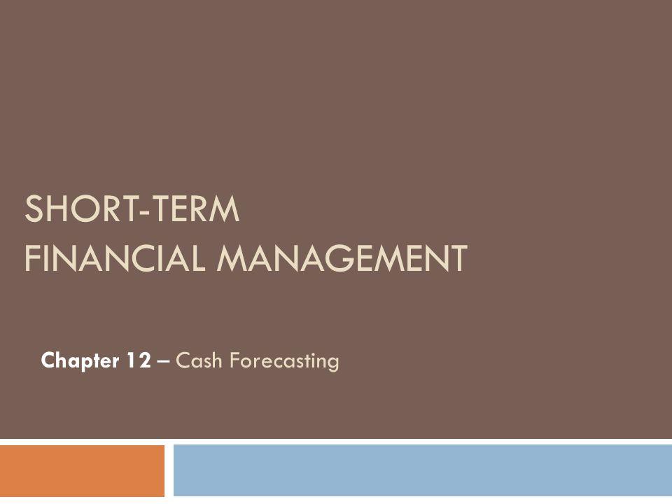 SHORT-TERM FINANCIAL MANAGEMENT Chapter 12 – Cash Forecasting