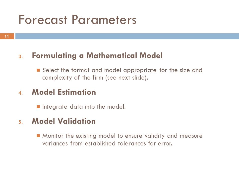 Forecast Parameters 11 3. Formulating a Mathematical Model Select the format and model appropriate for the size and complexity of the firm (see next s