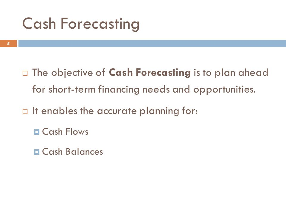 Cash Forecasting 5  The objective of Cash Forecasting is to plan ahead for short-term financing needs and opportunities.  It enables the accurate pl
