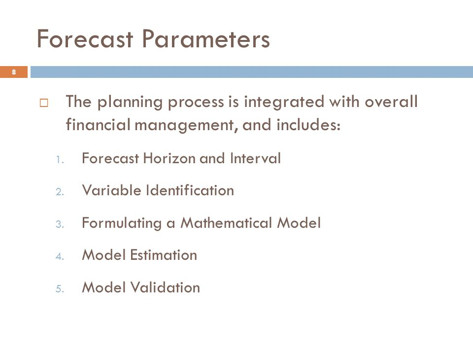 Forecast Parameters 8  The planning process is integrated with overall financial management, and includes: 1. Forecast Horizon and Interval 2. Variab