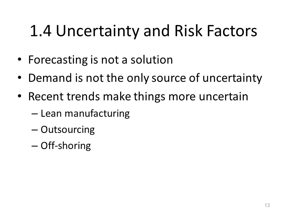 1.4 Uncertainty and Risk Factors Forecasting is not a solution Demand is not the only source of uncertainty Recent trends make things more uncertain – Lean manufacturing – Outsourcing – Off-shoring 13