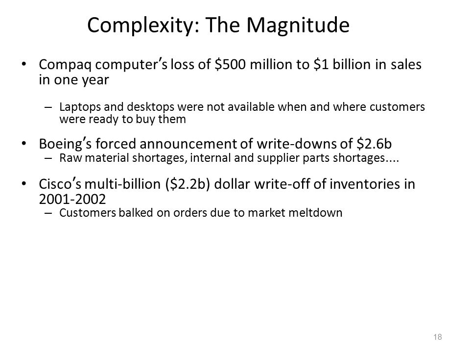 Complexity: The Magnitude Compaq computer ' s loss of $500 million to $1 billion in sales in one year – Laptops and desktops were not available when and where customers were ready to buy them Boeing ' s forced announcement of write-downs of $2.6b – Raw material shortages, internal and supplier parts shortages ….
