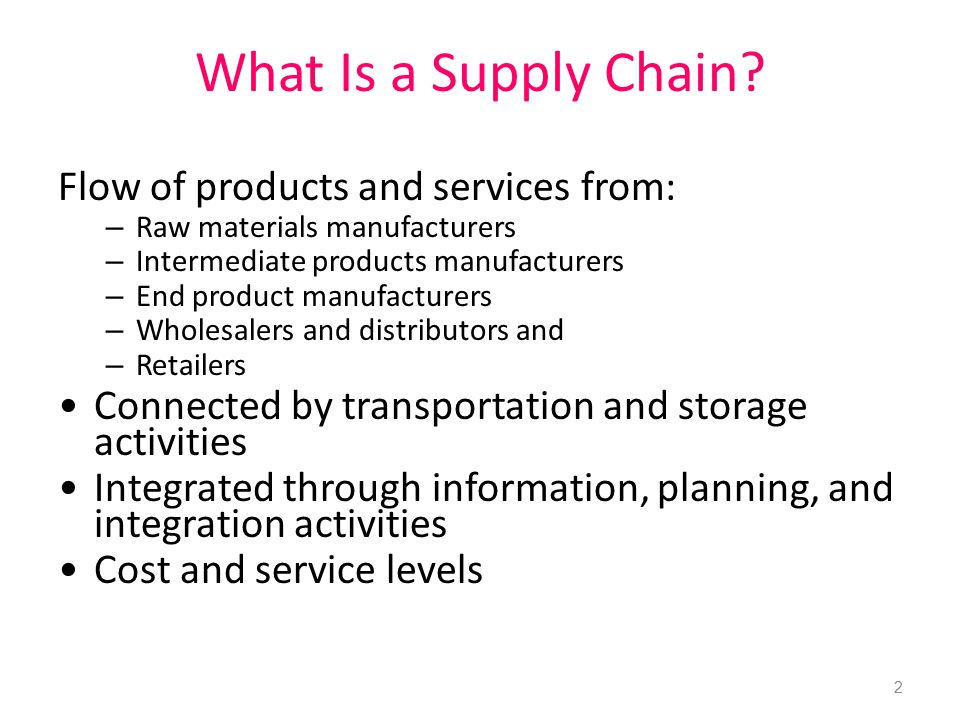 What Is a Supply Chain? Flow of products and services from: – Raw materials manufacturers – Intermediate products manufacturers – End product manufact