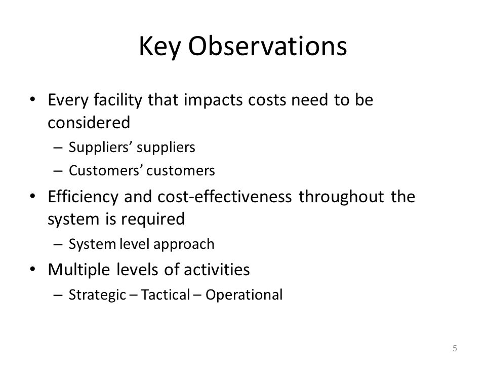 Key Observations Every facility that impacts costs need to be considered – Suppliers' suppliers – Customers' customers Efficiency and cost-effectivene