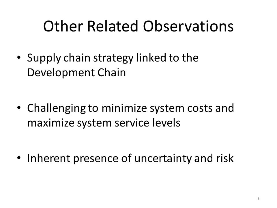 Other Related Observations Supply chain strategy linked to the Development Chain Challenging to minimize system costs and maximize system service levels Inherent presence of uncertainty and risk 6