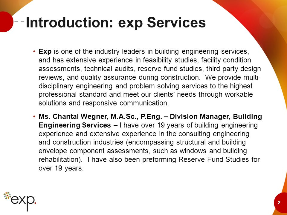 2 Introduction: exp Services Exp is one of the industry leaders in building engineering services, and has extensive experience in feasibility studies, facility condition assessments, technical audits, reserve fund studies, third party design reviews, and quality assurance during construction.