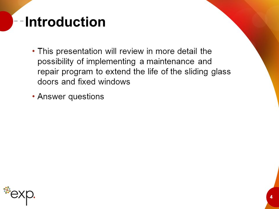 4 Introduction This presentation will review in more detail the possibility of implementing a maintenance and repair program to extend the life of the sliding glass doors and fixed windows Answer questions