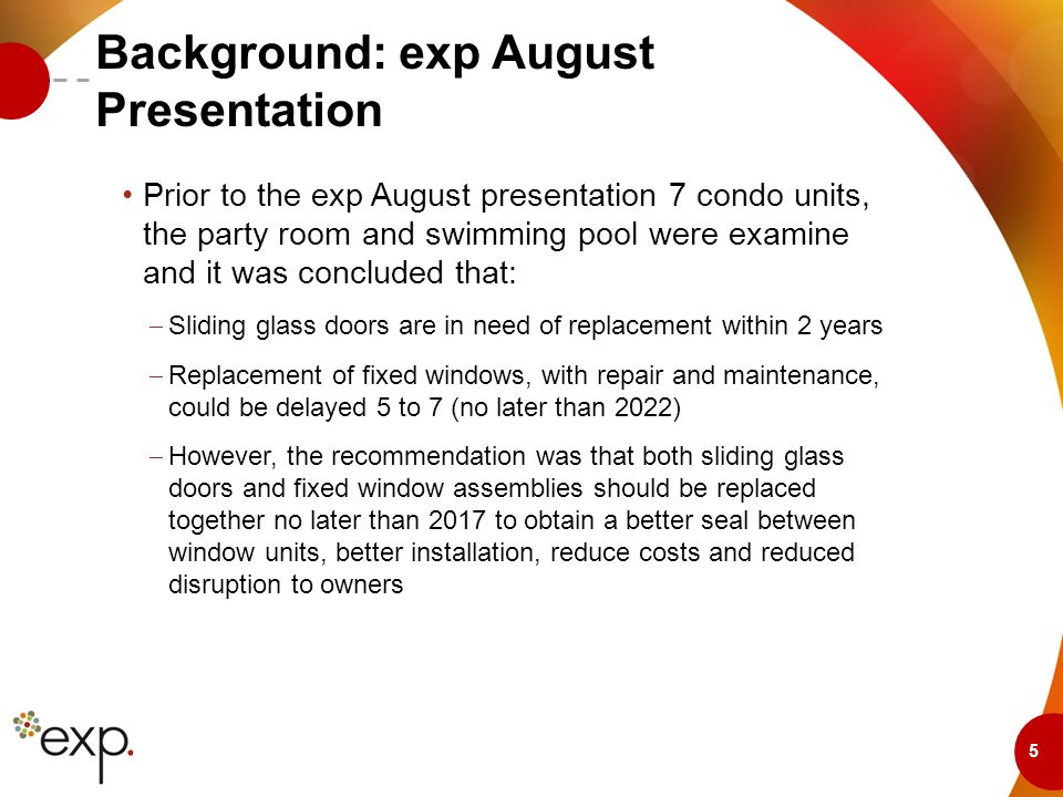 5 Background: exp August Presentation Prior to the exp August presentation 7 condo units, the party room and swimming pool were examine and it was concluded that:  Sliding glass doors are in need of replacement within 2 years  Replacement of fixed windows, with repair and maintenance, could be delayed 5 to 7 (no later than 2022)  However, the recommendation was that both sliding glass doors and fixed window assemblies should be replaced together no later than 2017 to obtain a better seal between window units, better installation, reduce costs and reduced disruption to owners