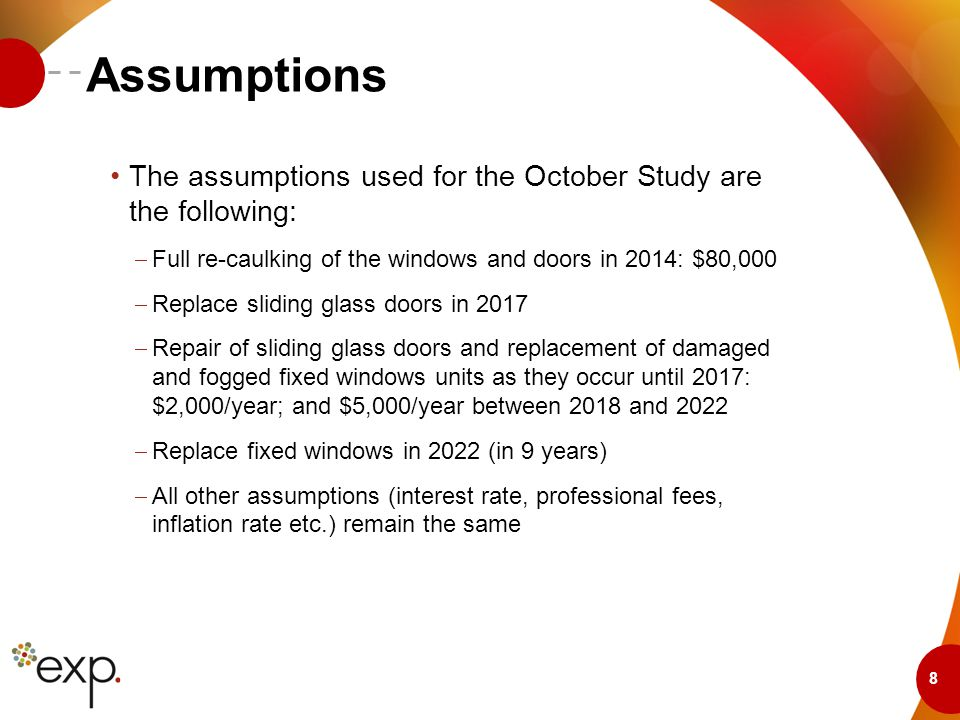 8 Assumptions The assumptions used for the October Study are the following:  Full re-caulking of the windows and doors in 2014: $80,000  Replace sliding glass doors in 2017  Repair of sliding glass doors and replacement of damaged and fogged fixed windows units as they occur until 2017: $2,000/year; and $5,000/year between 2018 and 2022  Replace fixed windows in 2022 (in 9 years)  All other assumptions (interest rate, professional fees, inflation rate etc.) remain the same