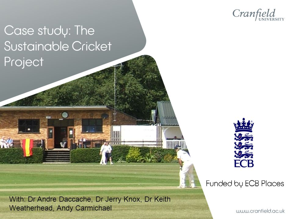 Case study: The Sustainable Cricket Project Funded by ECB Places With: Dr Andre Daccache, Dr Jerry Knox, Dr Keith Weatherhead, Andy Carmichael