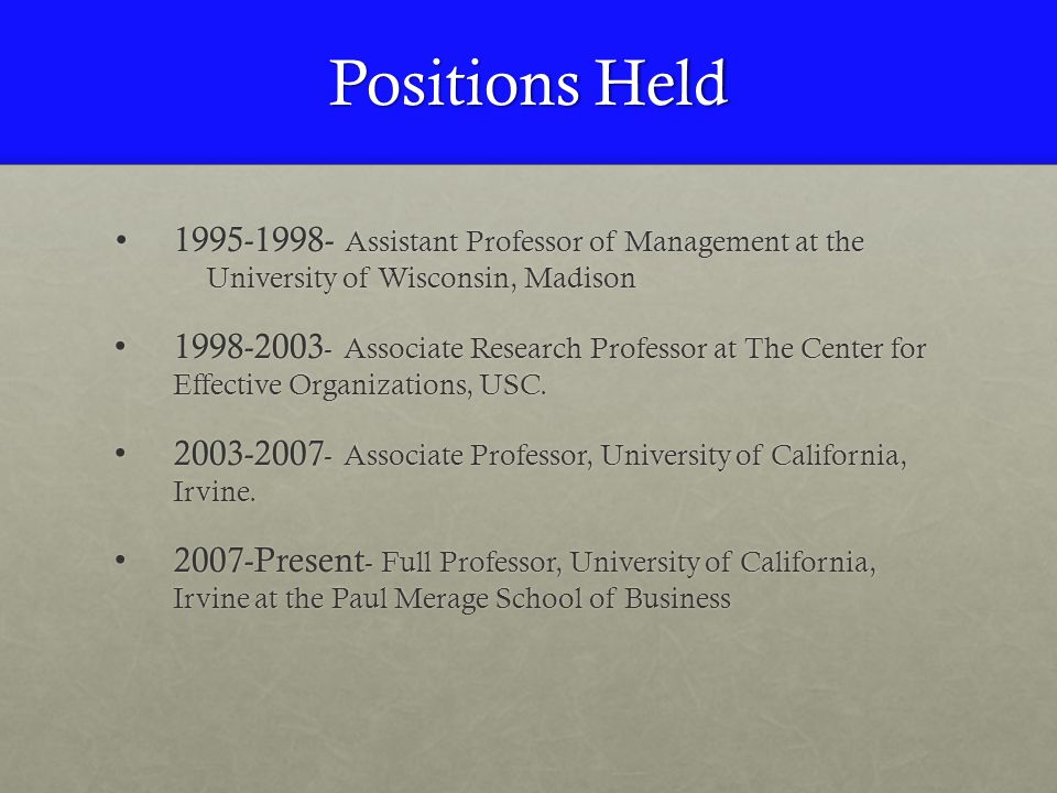 Positions Held 1995-1998- Assistant Professor of Management at the University of Wisconsin, Madison1995-1998- Assistant Professor of Management at the University of Wisconsin, Madison 1998-2003 - Associate Research Professor at The Center for Effective Organizations, USC.