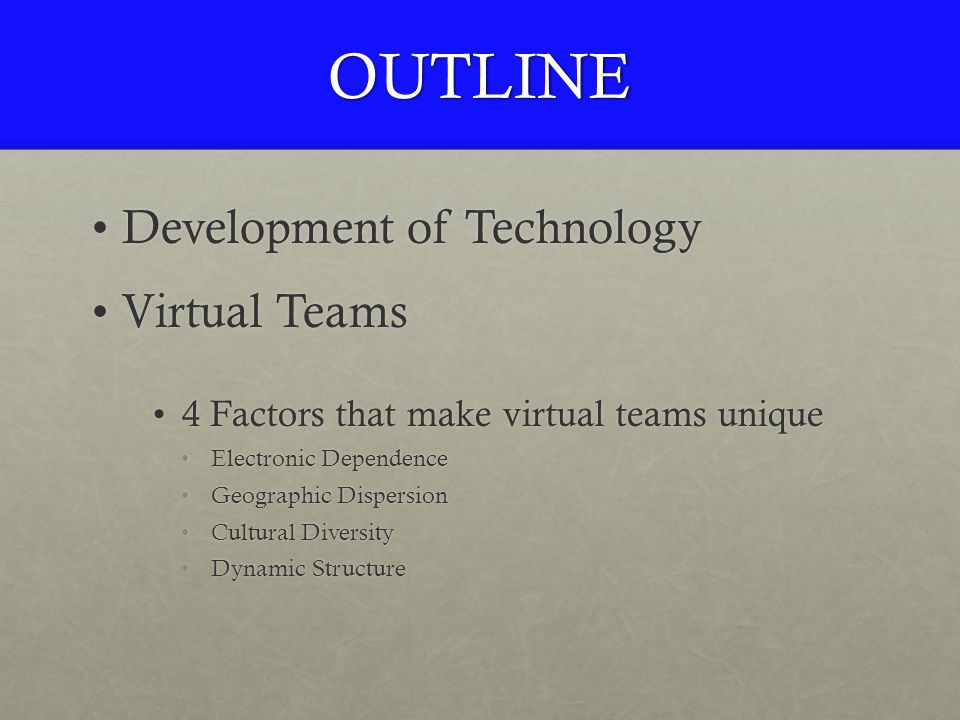 OUTLINE Development of TechnologyDevelopment of Technology Virtual TeamsVirtual Teams 4 Factors that make virtual teams unique4 Factors that make virtual teams unique Electronic DependenceElectronic Dependence Geographic DispersionGeographic Dispersion Cultural DiversityCultural Diversity Dynamic StructureDynamic Structure