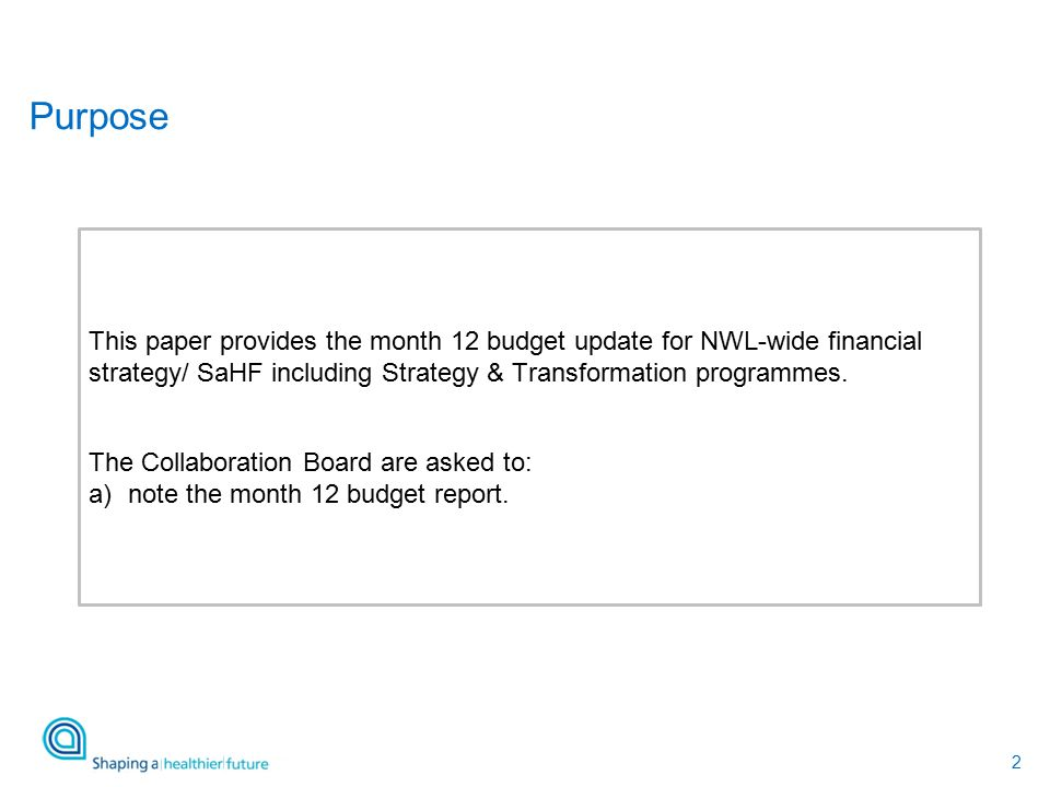 2 This paper provides the month 12 budget update for NWL-wide financial strategy/ SaHF including Strategy & Transformation programmes.