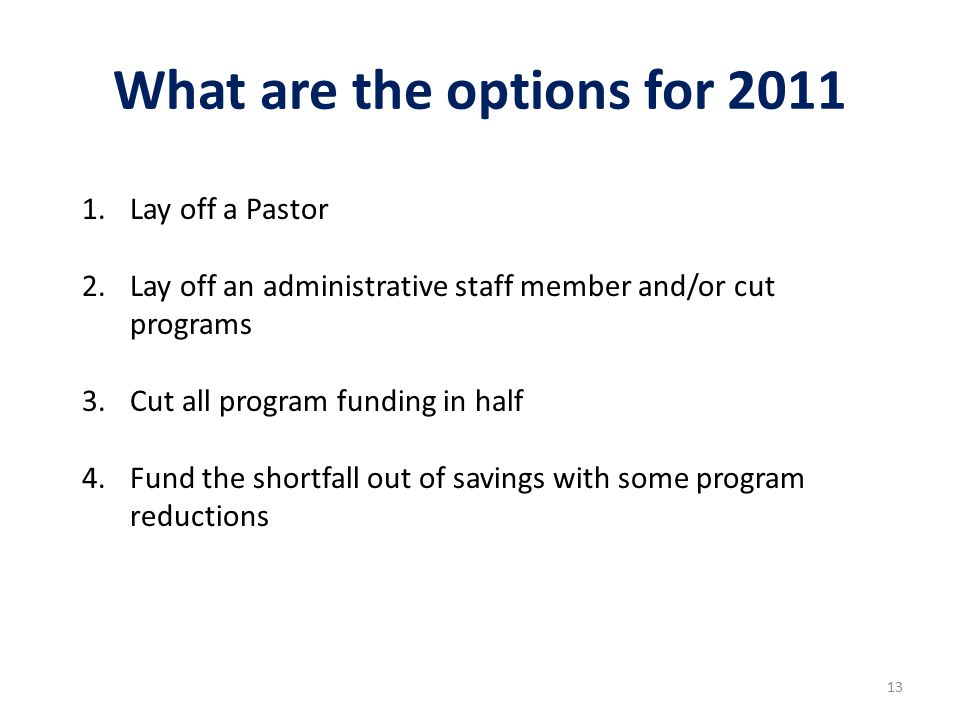What are the options for 2011 13 1.Lay off a Pastor 2.Lay off an administrative staff member and/or cut programs 3.Cut all program funding in half 4.Fund the shortfall out of savings with some program reductions