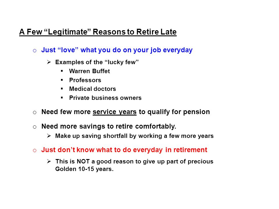 A Few Legitimate Reasons to Retire Late o Just love what you do on your job everyday  Examples of the lucky few  Warren Buffet  Professors  Medical doctors  Private business owners o Need few more service years to qualify for pension o Need more savings to retire comfortably.