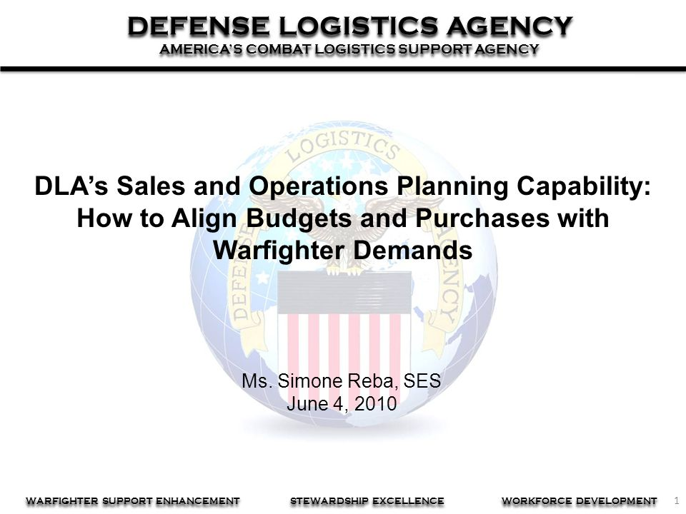 1 DEFENSE LOGISTICS AGENCY AMERICA'S COMBAT LOGISTICS SUPPORT AGENCY DEFENSE LOGISTICS AGENCY AMERICA'S COMBAT LOGISTICS SUPPORT AGENCY WARFIGHTER SUPPORT ENHANCEMENT STEWARDSHIP EXCELLENCE WORKFORCE DEVELOPMENT DLA's Sales and Operations Planning Capability: How to Align Budgets and Purchases with Warfighter Demands Ms.