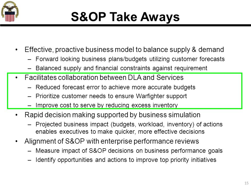 15 Effective, proactive business model to balance supply & demand –Forward looking business plans/budgets utilizing customer forecasts –Balanced supply and financial constraints against requirement Facilitates collaboration between DLA and Services –Reduced forecast error to achieve more accurate budgets –Prioritize customer needs to ensure Warfighter support –Improve cost to serve by reducing excess inventory Rapid decision making supported by business simulation –Projected business impact (budgets, workload, inventory) of actions enables executives to make quicker, more effective decisions Alignment of S&OP with enterprise performance reviews –Measure impact of S&OP decisions on business performance goals –Identify opportunities and actions to improve top priority initiatives S&OP Take Aways