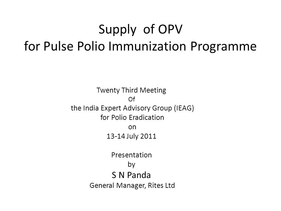 Supply of OPV for Pulse Polio Immunization Programme Twenty Third Meeting Of the India Expert Advisory Group (IEAG) for Polio Eradication on 13-14 July 2011 Presentation by S N Panda General Manager, Rites Ltd
