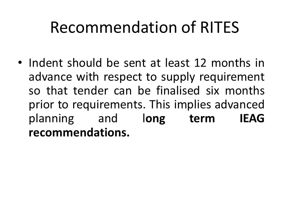 Recommendation of RITES Indent should be sent at least 12 months in advance with respect to supply requirement so that tender can be finalised six months prior to requirements.