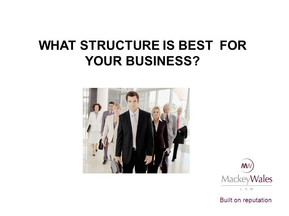 Built on reputation WHAT STRUCTURE IS BEST FOR YOUR BUSINESS?