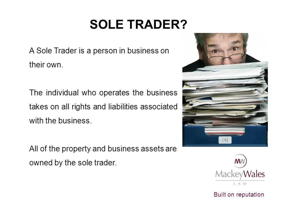 Built on reputation SOLE TRADER.A Sole Trader is a person in business on their own.