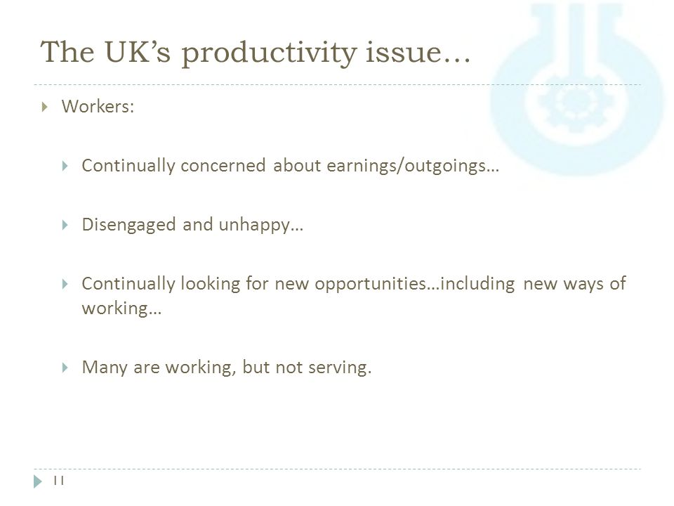 The UK's productivity issue… 11  Workers:  Continually concerned about earnings/outgoings…  Disengaged and unhappy…  Continually looking for new opportunities…including new ways of working…  Many are working, but not serving.