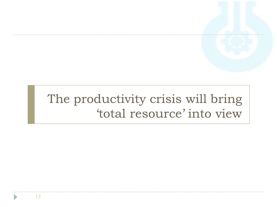 The productivity crisis will bring 'total resource' into view 13