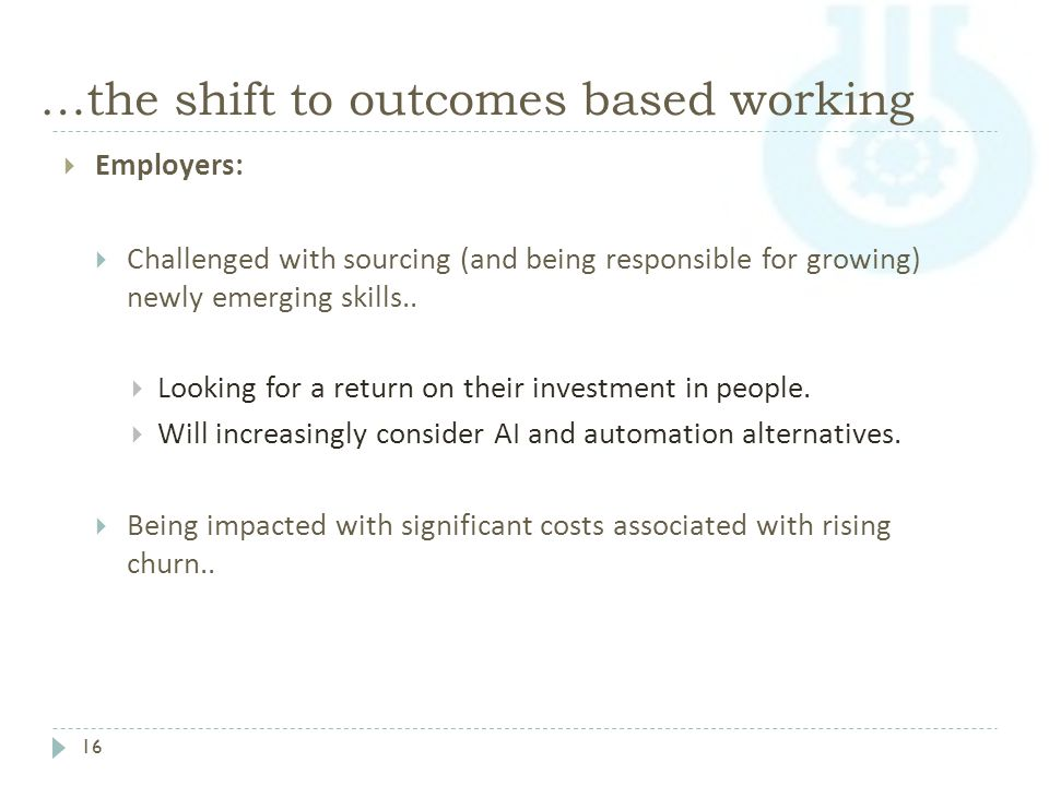 …the shift to outcomes based working 16  Employers:  Challenged with sourcing (and being responsible for growing) newly emerging skills..