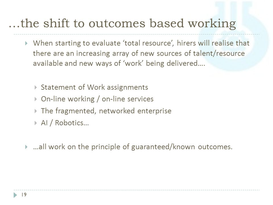 …the shift to outcomes based working 19  When starting to evaluate 'total resource', hirers will realise that there are an increasing array of new sources of talent/resource available and new ways of 'work' being delivered….