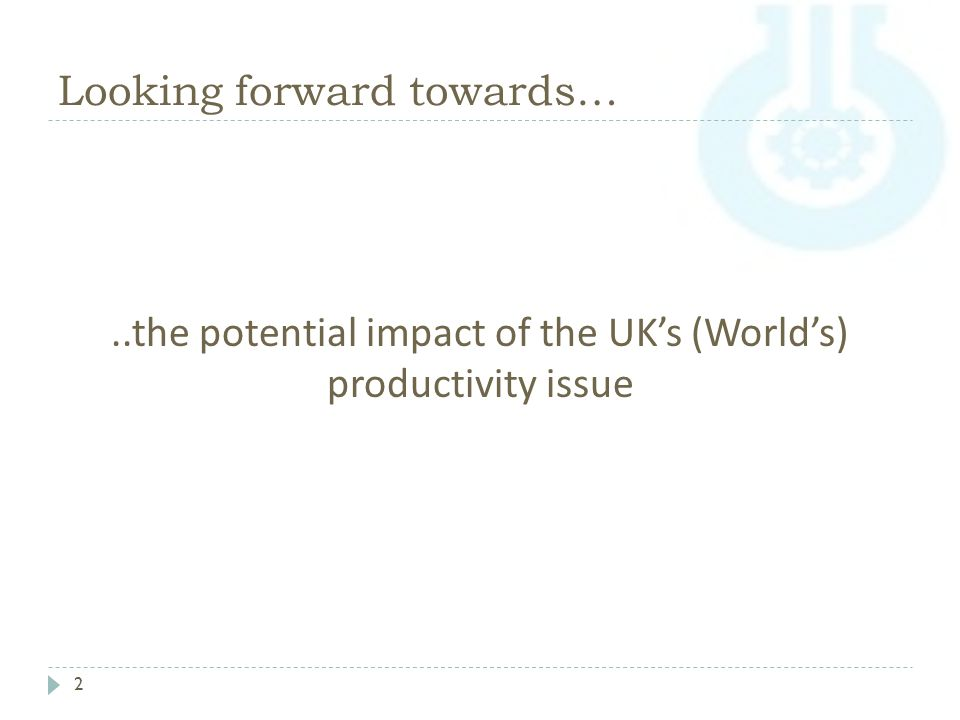 Looking forward towards… 2..the potential impact of the UK's (World's) productivity issue