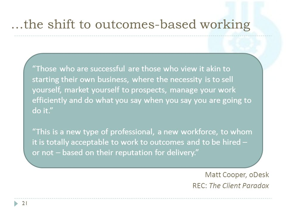 …the shift to outcomes-based working 21 Matt Cooper, oDesk REC: The Client Paradox Those who are successful are those who view it akin to starting their own business, where the necessity is to sell yourself, market yourself to prospects, manage your work efficiently and do what you say when you say you are going to do it. This is a new type of professional, a new workforce, to whom it is totally acceptable to work to outcomes and to be hired – or not – based on their reputation for delivery.