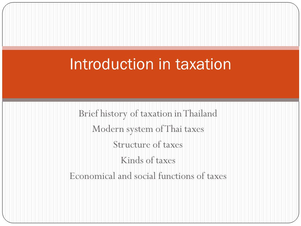 Brief history of taxation in Thailand Modern system of Thai taxes Structure of taxes Kinds of taxes Economical and social functions of taxes Introduct