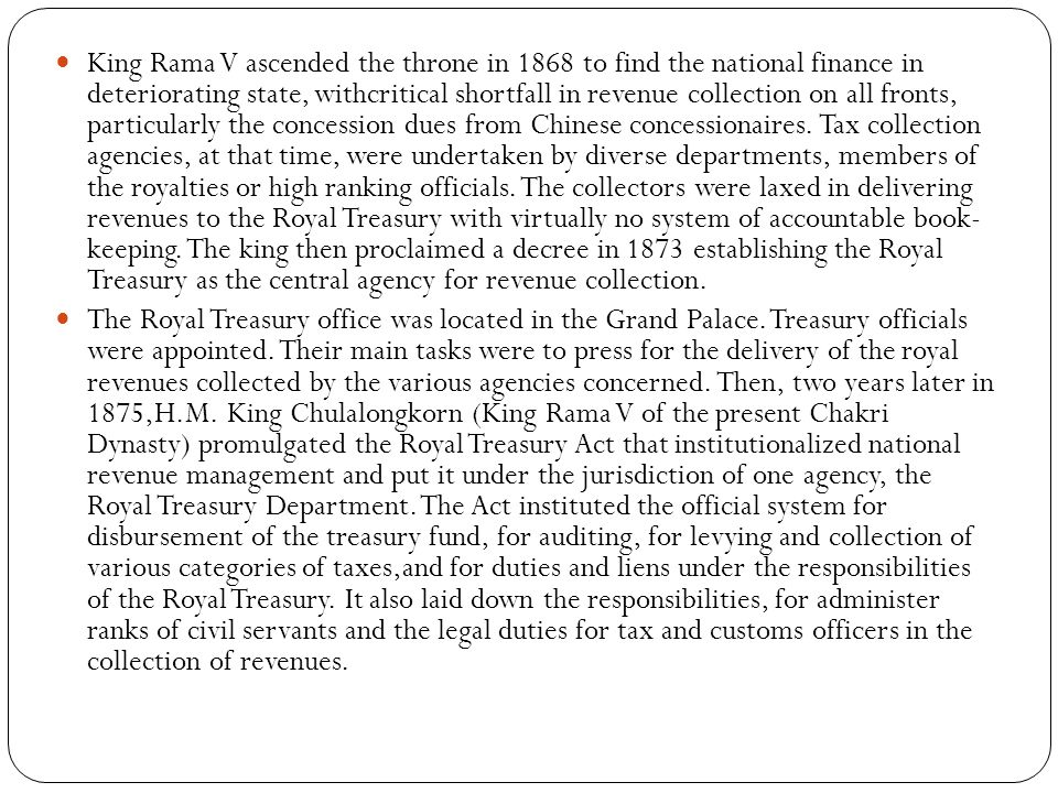 King Rama V ascended the throne in 1868 to find the national finance in deteriorating state, withcritical shortfall in revenue collection on all front