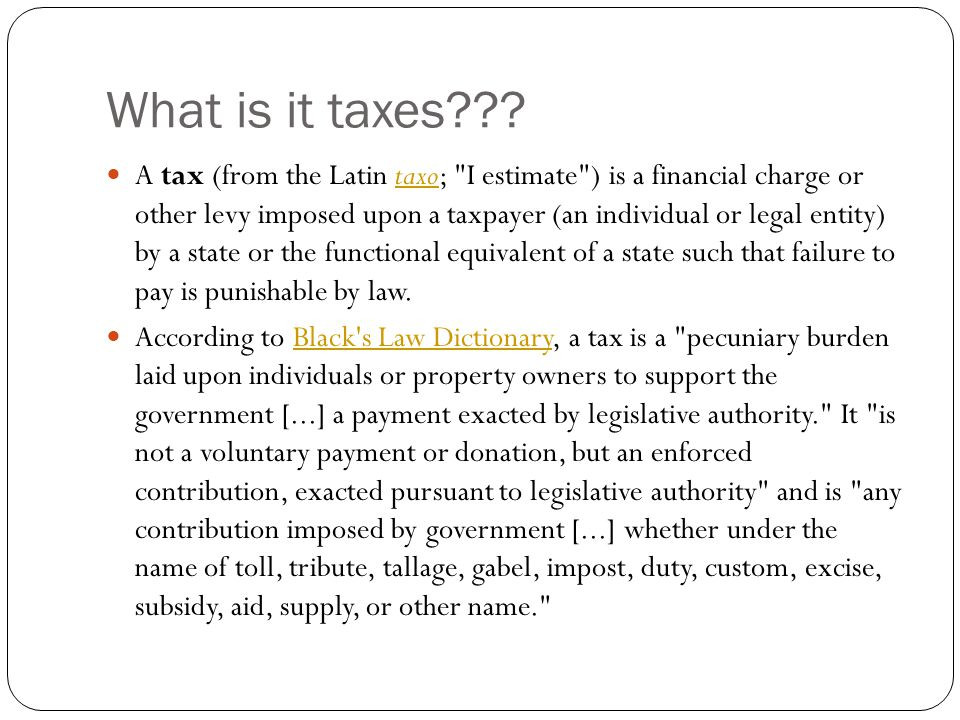 What is it taxes??? A tax (from the Latin taxo;