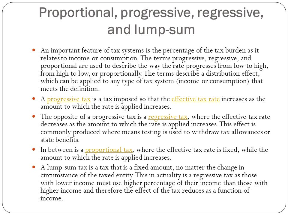 Proportional, progressive, regressive, and lump-sum An important feature of tax systems is the percentage of the tax burden as it relates to income or