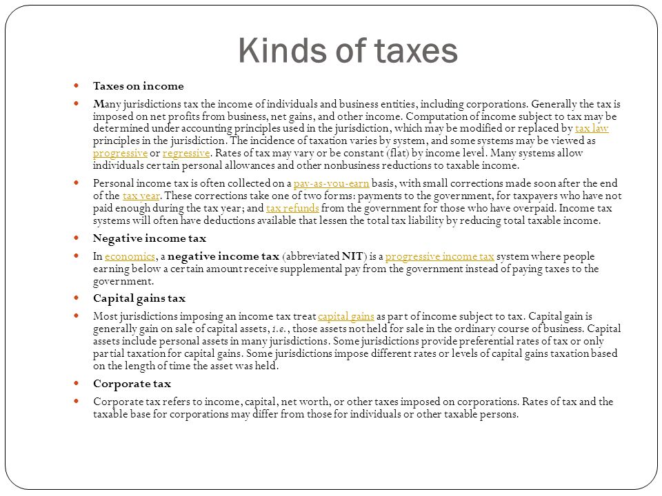 Kinds of taxes Taxes on income Many jurisdictions tax the income of individuals and business entities, including corporations. Generally the tax is im