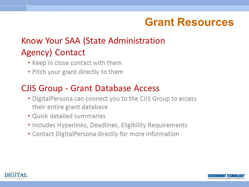 Grant Resources Know Your SAA (State Administration Agency) Contact Keep in close contact with them Pitch your grant directly to them CJIS Group - Grant Database Access DigitalPersona can connect you to the CJIS Group to access their entire grant database Quick detailed summaries Includes Hyperlinks, Deadlines, Eligibility Requirements Contact DigitalPersona directly for more information