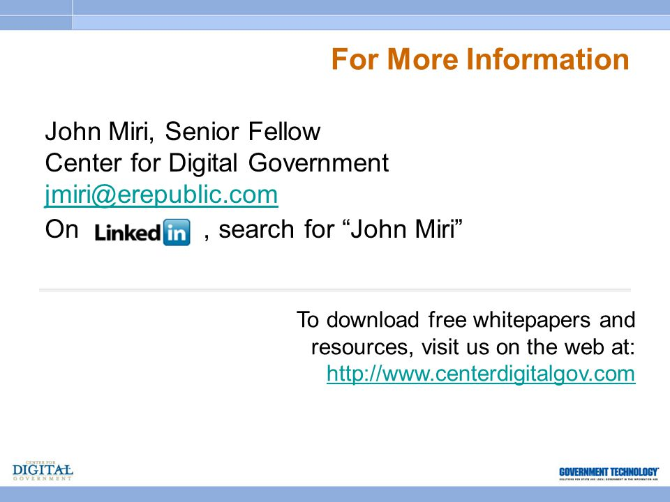 For More Information John Miri, Senior Fellow Center for Digital Government jmiri@erepublic.com On, search for John Miri To download free whitepapers and resources, visit us on the web at: http://www.centerdigitalgov.com