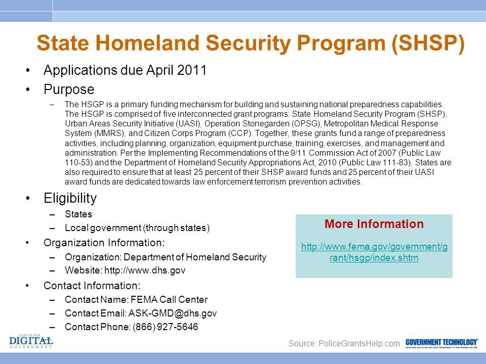 State Homeland Security Program (SHSP) Applications due April 2011 Purpose –The HSGP is a primary funding mechanism for building and sustaining national preparedness capabilities.