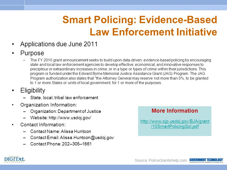 Smart Policing: Evidence-Based Law Enforcement Initiative Applications due June 2011 Purpose –The FY 2010 grant announcement seeks to build upon data-driven, evidence-based policing by encouraging state and local law enforcement agencies to develop effective, economical, and innovative responses to precipitour or extraordinary increases in crime, or in a type or types of crime within their jurisdictions.